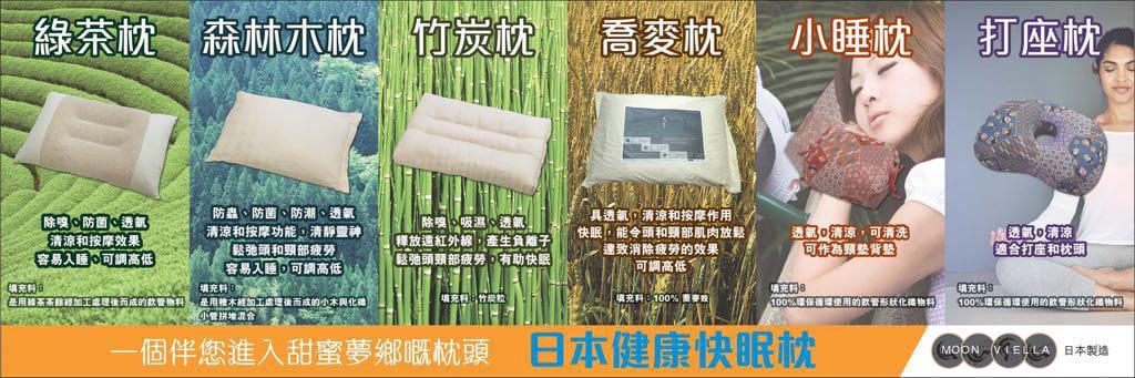 日本製Moon Viella枕頭系列,採用透氣空心管粒,配合不同功能性的材料,包括有清涼、鬆弛效果的綠茶枕;具按摩、防蟲功能的檜木枕;祛濕除臭的備長炭枕,還有鎮痛功能的電氣石枕等。