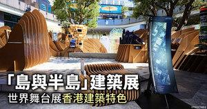 「島與半島」建築展 世界舞台展香港建築特色
