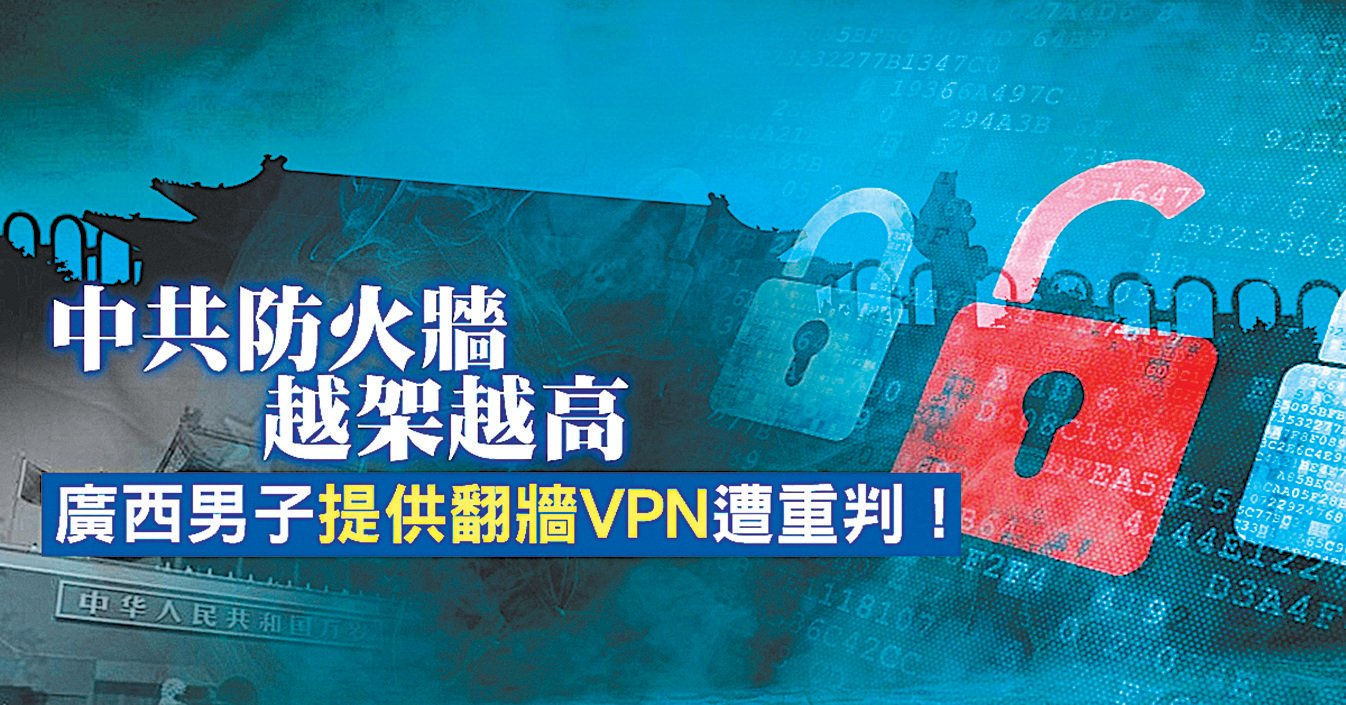 中共防火牆越築越高,廣西網絡工程師吳向洋,因提供VPN服務和翻牆路由器,遭中共重判5年零6個月。(新唐人亞太台製作)