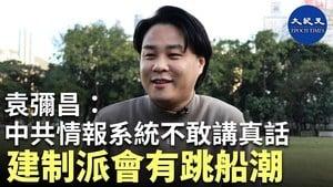 【珍言真語】港大講師袁彌昌:中共在港情報系統不敢講真話 建制派會有跳船潮