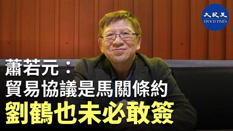【珍言真語】蕭若元:中美貿易協議是「馬關條約」,劉鶴未必敢簽