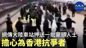 香港抗爭者現身中國車站?公安押解一批穿綠衣戴黑頭罩年輕人