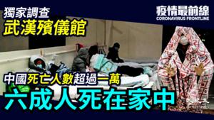 【疫情最前線】獨家調查武漢殯儀館 中國死亡人數超過一萬 六成人死家中