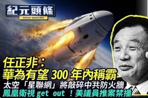 【4.28紀元頭條】任正非:華為300年有望稱霸 太空「星聯網」將敲碎中共防火牆