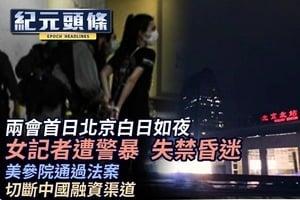 【5.22紀元頭條】兩會首日北京白日如夜 女記者遭警暴  失禁昏迷