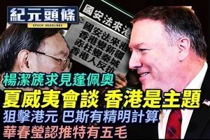 【6.15紀元頭條】楊潔篪求見蓬佩奧 夏威夷會談,香港是主題