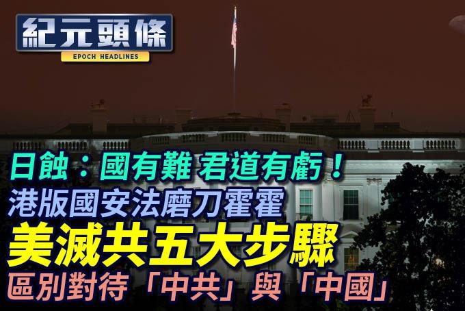 【6.23紀元頭條】美滅共五大步驟 區別對待「中共」與「中國」