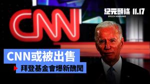 【11.17紀元頭條】CNN或被出售 拜登基金會爆新醜聞