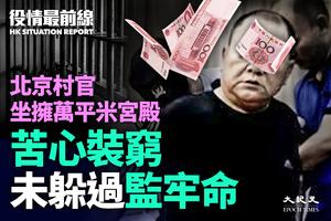 【11.20役情最前線】北京村官坐擁萬平米宮殿   苦心裝窮未躲過監牢命