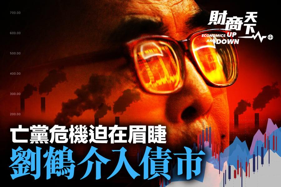 劉鶴介入債市亂象 亡黨危機迫在眉睫