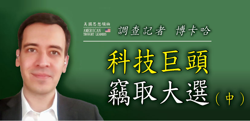 【思想領袖】調查記者 博卡哈利:科技巨頭竊取大選(中)