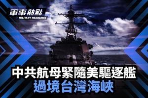 【軍事熱點】中共航母緊隨美驅逐艦 通過台灣海峽
