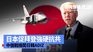 【12.29紀元頭條】中俄戰機闖日韓ADIZ 日本促拜登抗共