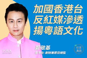 【珍言真語】鄭敬基:加國香港台反紅媒滲透  揚粵語文化