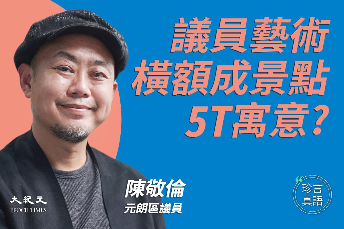 【珍言真語】陳敬倫 :議員藝術,橫額成景點5T寓意?(大紀元製圖)