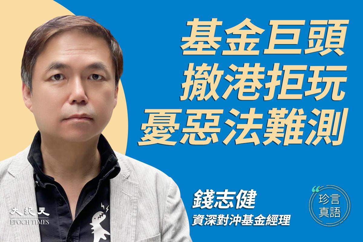 【珍言真語】錢志健:基金巨頭撤港拒玩 ,憂惡法難測。(大紀元製圖)