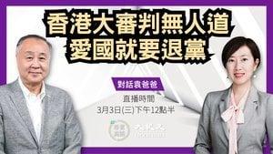 【珍言真語】袁弓夷:香港大審判無人道  愛國就要退黨