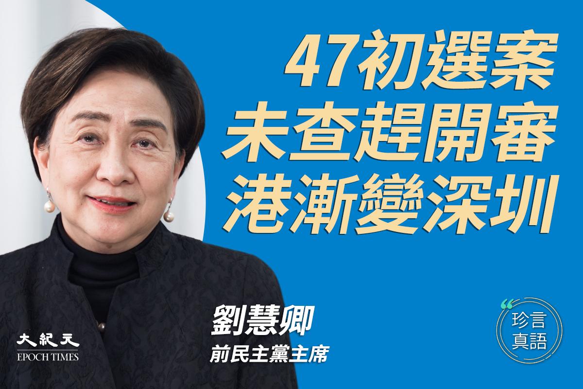 【珍言真語】劉慧卿:47初選案未查趕開審,港漸變深圳。(大紀元製圖)