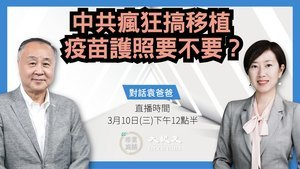 【珍言真語】袁弓夷:中共瘋狂搞移植  疫苗護照要不要