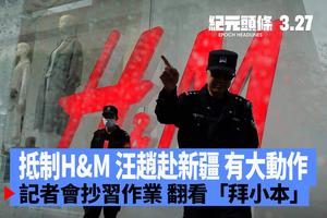 【3.27紀元頭條】抵制H&M 汪趙赴新疆 有大動作