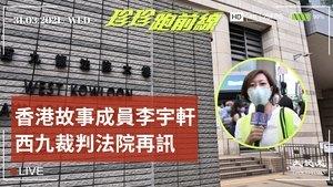 【珍珍跑前線】香港故事成員李宇軒西九裁判法院再訊