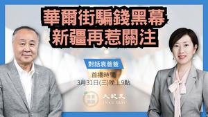 【珍言真語】袁弓夷:華爾街騙錢黑幕  新疆再惹關注