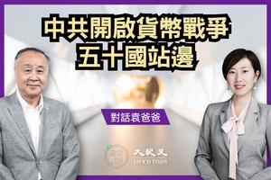 【對話袁爸爸】中共開啟貨幣戰爭  五十國站邊