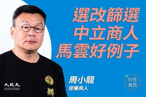 【珍言真語】周小龍:選改篩選中立商人  馬雲好例子