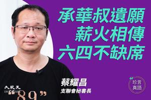 【珍言真語】蔡耀昌:承華叔遺願   薪火相傳   六四不缺席