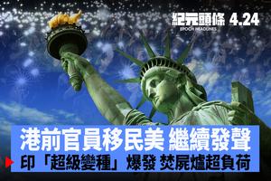 【4.24紀元頭條】港前官員移民美 繼續發聲