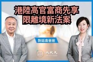【對話袁爸爸】港陸高官富商先享 限離境新法案