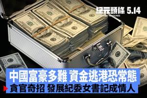 【5.14紀元頭條】中國富豪多難 資金逃港恐常態