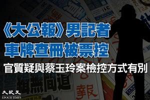 疑《大公報》記者車牌查冊被票控 官質疑與蔡玉玲案檢控方式有別