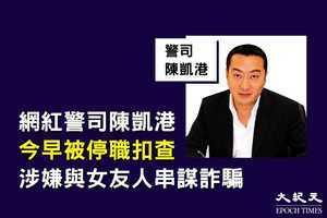 網紅警司陳凱港今早被停職扣查 涉嫌與女友人串謀詐騙