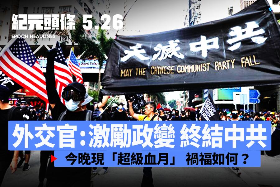【5.26紀元頭條】外交官:激勵政變 終結中共