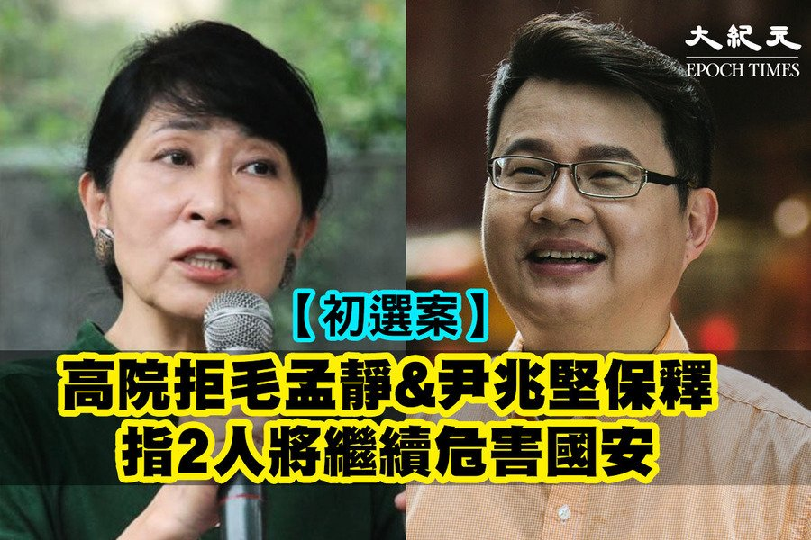 【初選案】高院拒毛孟靜尹兆堅保釋  指兩人將繼續危害國安