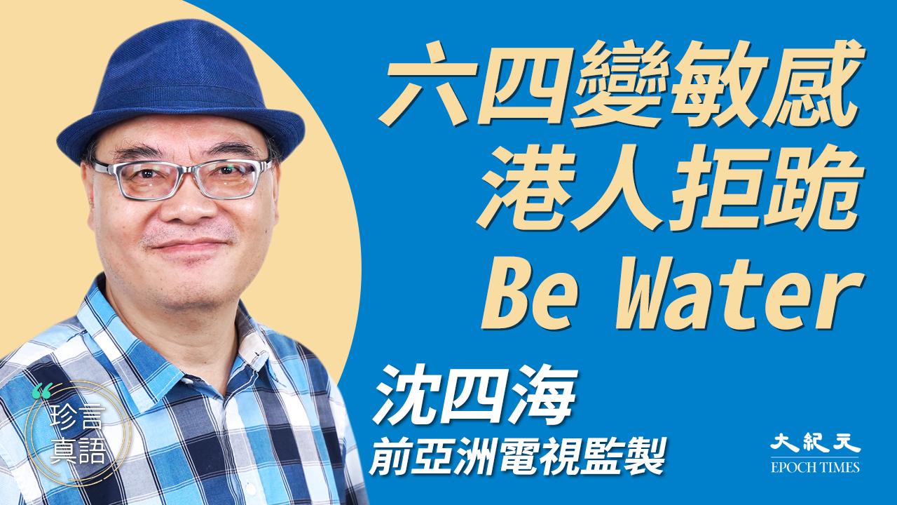 【珍言真語】沈四海 :六四變敏感 港人拒跪 Be Water (大紀元製圖)