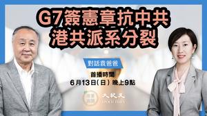 【珍言真語】袁弓夷:G7簽憲章抗中共 港共派系分裂