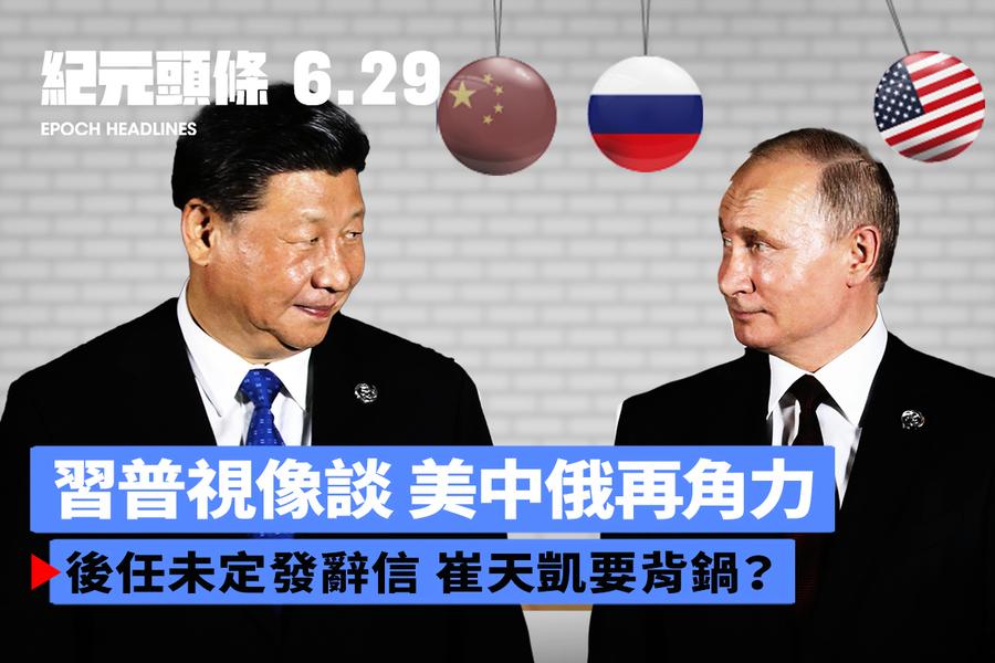 【6.29紀元頭條】習普視像談 美中俄再角力