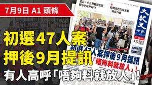 【A1頭條】 初選47人案押後9月提訊 有人高呼「唔夠料就放人」!