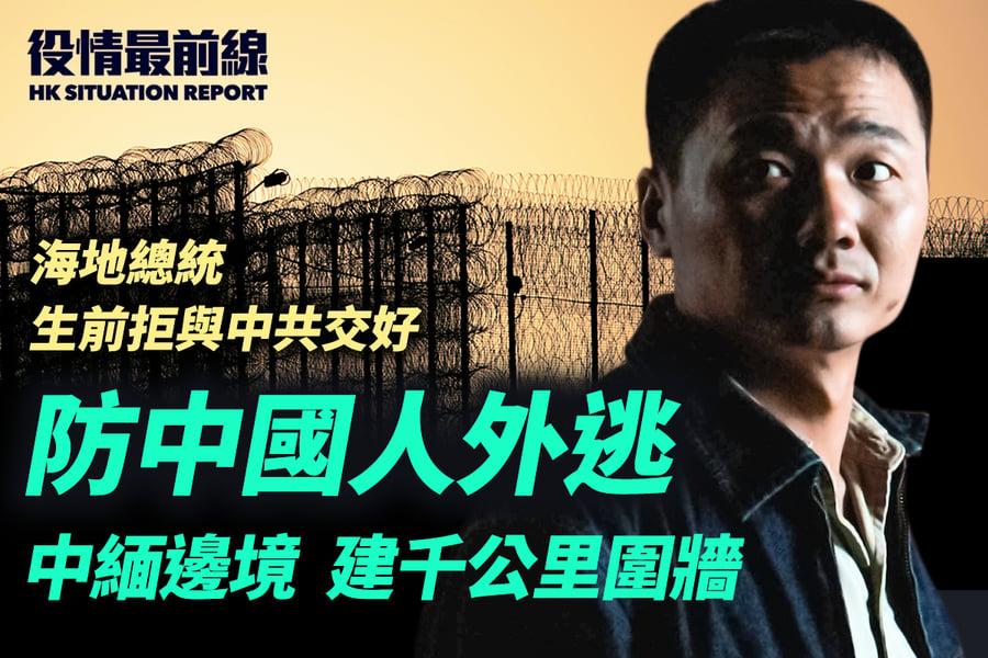 【7.10役情最前線】防國人外逃 中緬邊境  建千公里圍牆