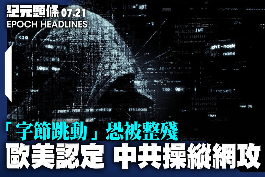 【7.21紀元頭條】歐美認定 中共操縱網攻