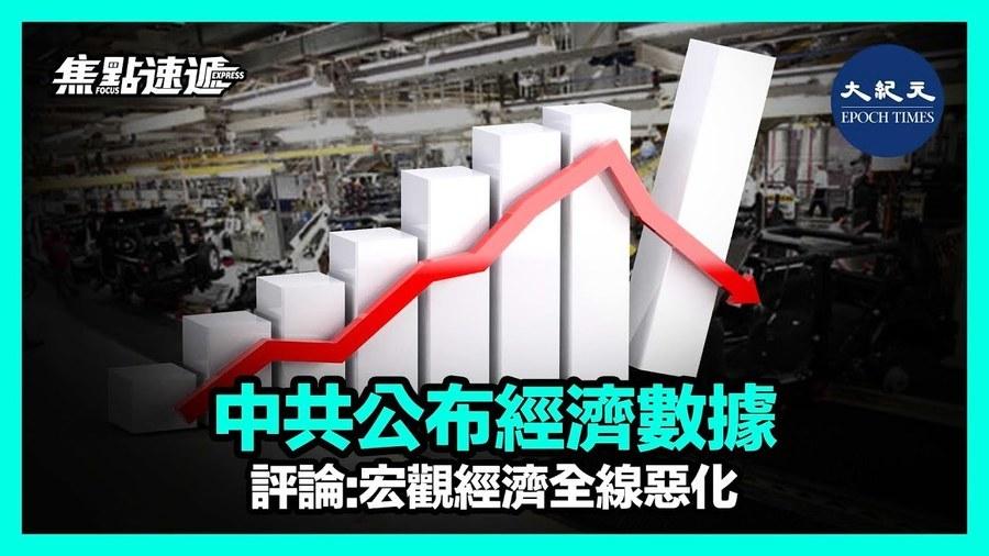 【焦點速遞】中共公佈經濟數據 評論:宏觀經濟全綫惡化