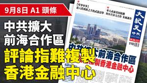 【A1頭條】中共擴大前海合作區 評論指難複製香港金融中心