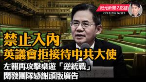 【9.15 紀元新聞7點鐘】英議會拒接待中共大使  香港左報攻擊桌遊「逆統戰」