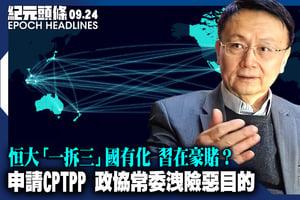 【9.24紀元頭條】申請CPTPP 政協常委洩險惡目的