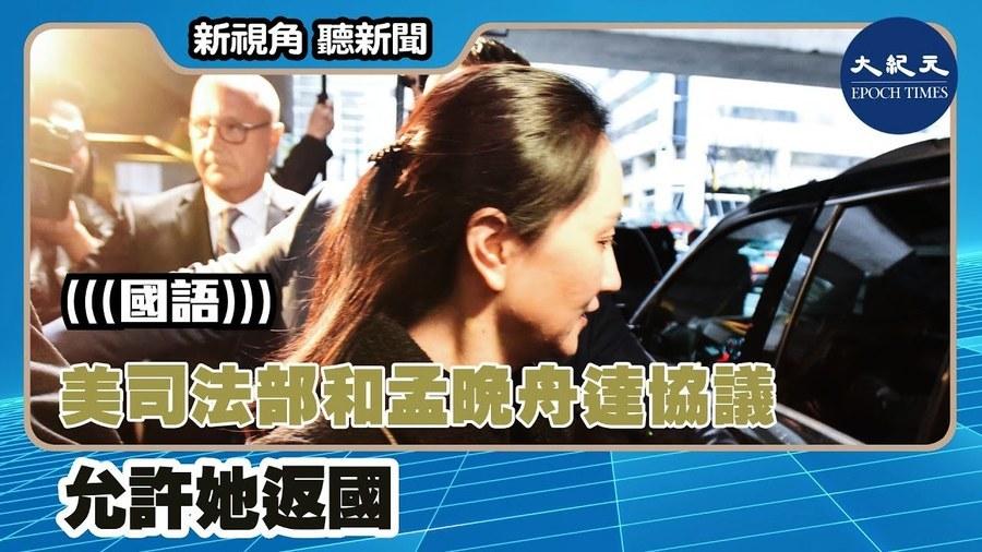 【新視角聽新聞】美司法部和孟晚舟達協議 允許她返國