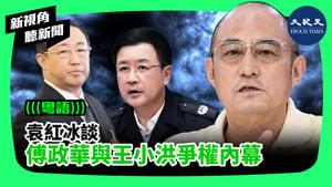 【新視角聽新聞】袁紅冰談 傅政華與王小洪爭權內幕