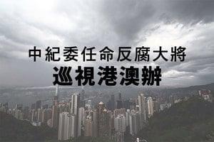 中紀委任命反腐大將巡視港澳辦
