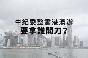 外媒:中紀委整肅港澳辦 要拿誰開刀?
